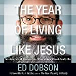 The Year of Living like Jesus: My Journey of Discovering What Jesus Would Really Do | Edward G. Dobson