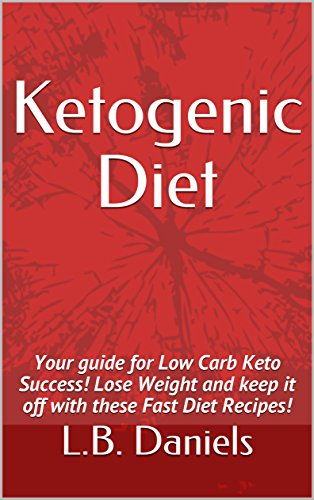 Ketogenic Diet: Your guide for Low Carb Keto Success! Lose Weight and keep it off with these Fast Diet Recipes! by L.B. Daniels
