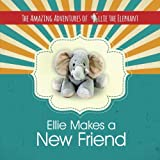 The Amazing Adventures of Ellie The Elephant: Ellie Makes A New Friend! (Volume 1)