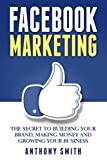 Facebook Marketing: The Secret to Building Your Brand, Making Money and Growing Your Business