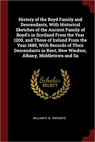 History of the Boyd Family and Descendants, With Historical Sketches of the Ancient Family of Boyd's in Scotland From the Year 1200, and Those of ... Kent, New Windsor, Albany, Middletown and Sa
