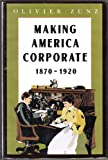 Making America Corporate, 1870-1920, Zunz, Olivier, 0226994597