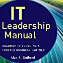 IT Leadership Manual: Roadmap to Becoming a Trusted Business Partner Audiobook by Alan R. Guibord Narrated by Brett Barry