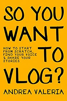 So You Want to Vlog?: How to start from scratch, find your voice & share your stories by [Valeria, Andrea]