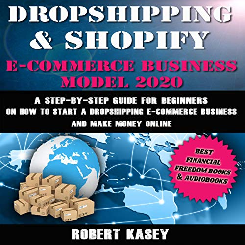 Dropshipping & Shopify E-Commerce Business Model 2020: A Step-by-Step Guide for Beginners on How to Start a Dropshipping E-Commerce Business and Make Money Online