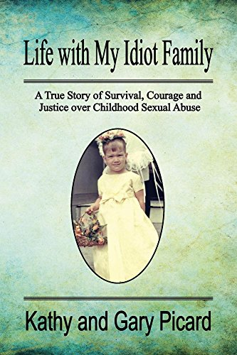 Life with My Idiot Family: A True Story of Survival, Courage and Justice over Childhood Sexual Abuse by [Picard, Kathy and Gary]
