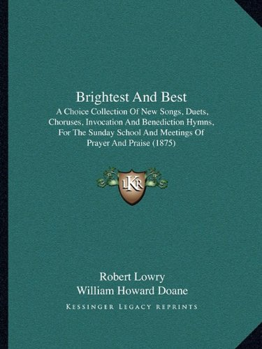 Brightest And Best: A Choice Collection Of New Songs, Duets, Choruses, Invocation And Benediction Hymns, For The Sunday School And Meetings Of Prayer And Praise (1875) pdf epub