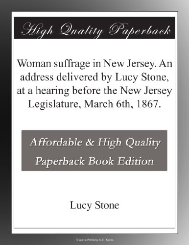 Woman suffrage in New Jersey. An address delivered by Lucy Stone, at a hearing before the New Jersey Legislature, March 6th, 1867.