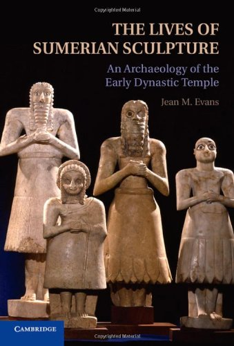 The Lives of Sumerian Sculpture: An Archaeology of the Early Dynastic Temple by Cambridge University Press