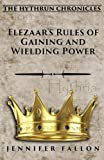 Elezaar's Rules of Gaining and Wielding Power: The Hythrun Chronicles (Volume 11)