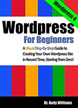 Wordpress for Beginners: A Visual Step-by-Step Guide to Creating your Own Wordpress Site in Record Time, Starting from Zero! (Webmaster Series Book 3) by [Williams, Dr. Andy]