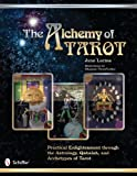 The Alchemy of Tarot: Practical Enlightenment Through the Astrology, Qabalah, and Archetypes of Tarot