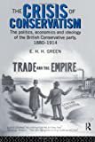 Crisis of Conservatism : The Politics, Economics, and Ideology of the British Conservative Party, 1880-1914, Green, E. H. H., 041514339X