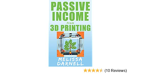 Passive Income from 3D Printing (Truly Passive Income Series): How to Start  a 3D Printing Business Without Owning a 3D Printer in Just a Few Hours for