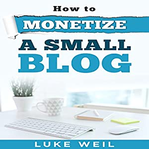 Luke Weil's How to Monetize a Small Blog Audiobook