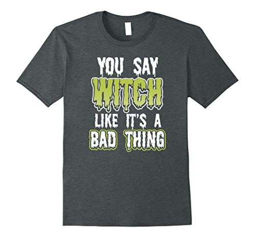 Out Of The Closet Halloween Costumes (Mens You Say Witch Like its a Bad Thing Funny Halloween Shirt 3XL Dark Heather)