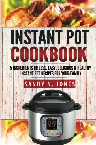 : Instant Pot Cookbook: 5 Ingredients or Less. Easy, Delicious & Healthy Instant Pot Recipes for Your Family (Volume 1)