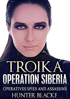 TROIKA:  Operation Siberia: Operatives Spies and Assassins (Hunter Blacke Chronicles Book 6) by [Blacke, Hunter]