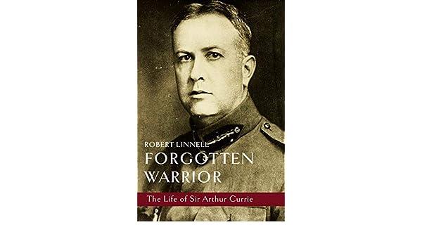 Forgotten Warrior The Life of Sir Arthur Currie