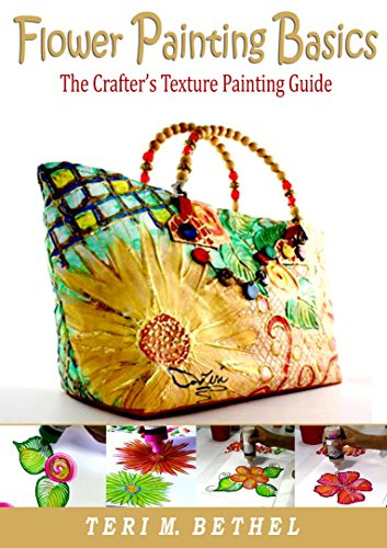 Basic Flower Painting - Flower Painting Basics: The Crafter's Texture Painting Guide: DIY Fabric Painting Tutorials (Crafts, Hobbies, Costumes, Art & Crafts, Textile Painting, Textured Art Book 1)