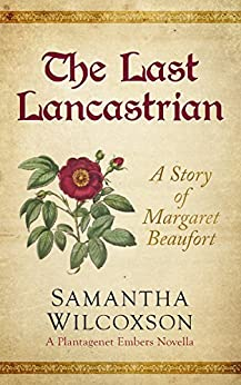 The Last Lancastrian: A Story of Margaret Beaufort (Plantagenet Embers Novellas Book 1) by [Wilcoxson, Samantha]