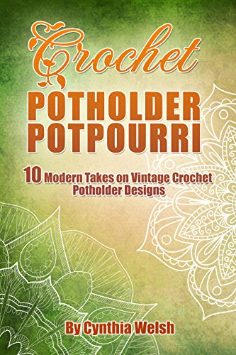 Crochet Potholder Potpourri: 10 Modern Takes on Vintage Crochet Potholder Designs by [Welsh, Cynthia]