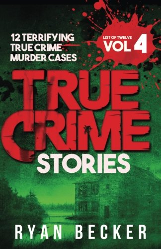 True Crime Stories Volume 4: 12 Terrifying True Crime Murder Cases (List of Twelve)