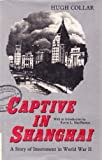 Captive in Shanghai : A Story of Internment in World War II, Collar, Hugh and Woodroffe, Pauline, 0195850041