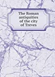 The Roman Antiquities of the City of Treves, Johann Hugo Wyttenbach and Dawson Turner, 5518643950