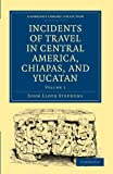 Image of Incidents of Travel in Central America, Chiapas, and Yucatan (Cambridge Library Collection - Archaeology)