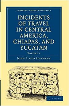 Incidents of Travel in Central America, Chiapas, and Yucatan (Cambridge Library Collection - Archaeology)