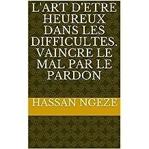 L'art d'etre heUreux dans les difFIcultes. Vaincre le mal par le pardon (French Edition)