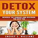Detox Your System: Reverse the Damage and Discover the New You Audiobook by Sherry S. Williams Narrated by Alex Lancer