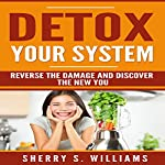 Detox Your System: Reverse the Damage and Discover the New You | Sherry S. Williams
