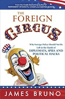 The Foreign Circus: Why Foreign Policy Should Not Be Left in the Hands of Diplomats, Spies and Political Hacks by [Bruno, James]