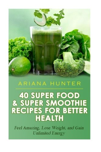 40 Super Food & Super Smoothie Recipes For Better Health: Feel Amazing, Lose Weight, and Gain Unlimited Energy (Smoothies For Weight Loss- Superfood Recipes-Superfood Smoothies- Smoothie Recipe Book)