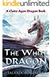 The White Dragon: A Claire-Agon Dragon Book (Dragon Series 4)