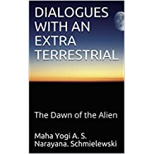 DIALOGUES WITH AN EXTRA TERRESTRIAL: The Dawn of the Alien (spiritual yoga Book 1)