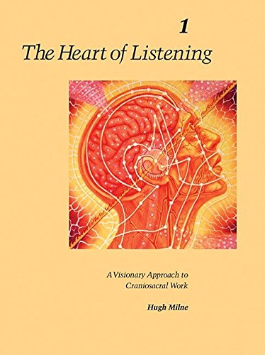 The Heart of Listening: A Visionary Approach to Craniosacral Work, Vol. 1: Origins, Destination Points, Unfoldment