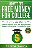 How To Get Free Money For College!: The Ultimate Guide To Sending Your Kids To The Best, Most Expensive Colleges In America For Pennies On The Dollar!