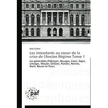 Les intendants au coeur de la crise de l'Ancien R????gime Tome 1: Les g????n????ralit????s d'Alen????on, Bourges, Caen, Dijon, Limoges, Moulin, Orl????ans, Poitiers, Rennes, Riom, Rouen et Tours (French Edition) by Alain Cohen (2012-10-30)