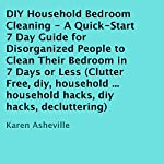 DIY Household Bedroom Cleaning: A Quick-Start 7 Day Guide for Disorganized People to Clean Their Bedroom in 7 Days or Less | Karen Asheville