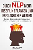 Durch NLP mehr Disziplin erlangen und erfolgreicher werden: Durch Gedankenkontrolle das Unterbewusstsein beeinflussen (Selbsthypnose, Affirmationen, Erfolg)