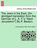 The Jews in the East [an Abridged Translation from the German of L a F 's Nach Jerusalem! ] by P Beaton, Ludwig August Frankl and Patrick Beaton, 1241200653