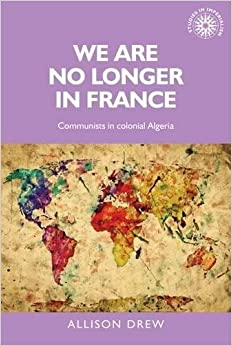 We are no longer in France: Communists in colonial Algeria (Studies in Imperialism MUP)