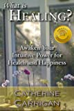 What Is Healing?: Awaken Your Intuitive Power for Health and Happiness