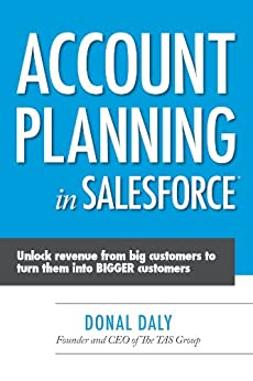 Account Planning in Salesforce: Unlock Revenue from Big Customers to Turn Them into BIGGER Customers by [Daly, Donal]