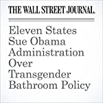Eleven States Sue Obama Administration Over Transgender Bathroom Policy | Valerie Bauerlein,Devlin Barrett,Dan Frosch