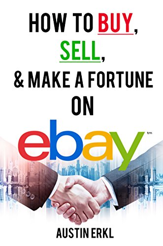 How to Buy, Sell and Make a Fortune on eBay - Make Money Online From Home on eBay by [Erkl, Austin]