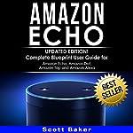 Amazon Echo: Updated Edition!: Complete Blueprint User Guide for Amazon Echo, Amazon Dot, Amazon Tap and Amazon Alexa | Scott Baker